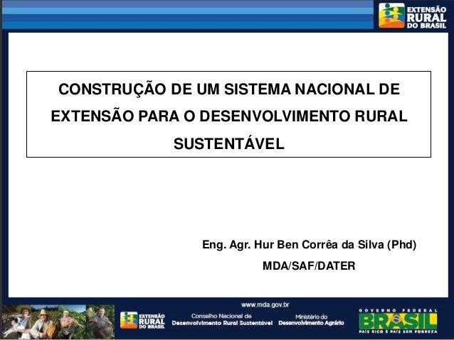 CONSTRUÇÃO DE UM SISTEMA NACIONAL DEEXTENSÃO PARA O DESENVOLVIMENTO RURAL            SUSTENTÁVEL               Eng. Agr. H...