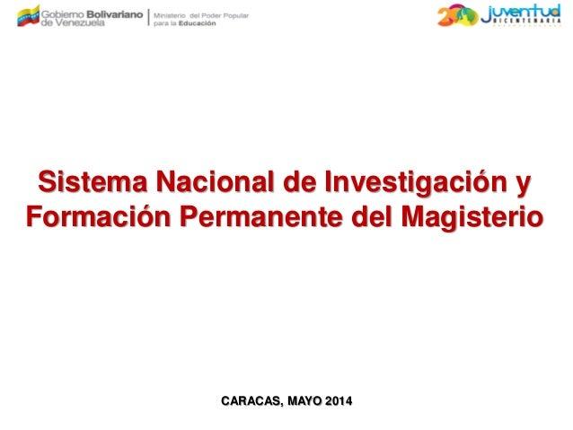 Sistema Nacional de Investigación y Formación Permanente del Magisterio CARACAS, MAYO 2014