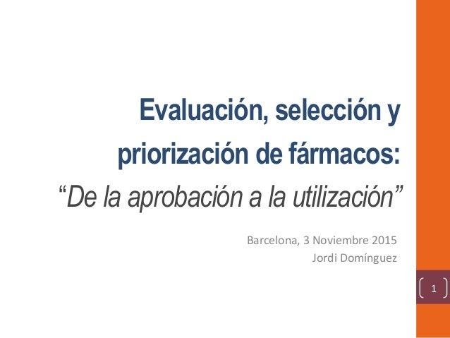 """Evaluación, selección y priorización de fármacos: """"De la aprobación a la utilización"""" Barcelona,3Noviembre2015 JordiD..."""