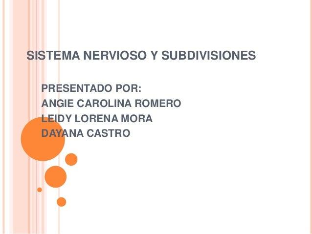 SISTEMA NERVIOSO Y SUBDIVISIONES PRESENTADO POR: ANGIE CAROLINA ROMERO LEIDY LORENA MORA DAYANA CASTRO