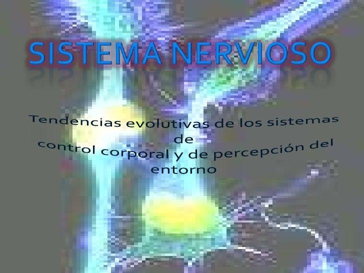 SISTEMA NERVIOSO<br />Tendencias evolutivas de los sistemas de<br /> control corporal y de percepción del entorno<br />