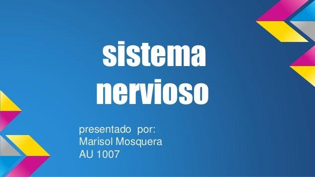 sistema nervioso presentado por: Marisol Mosquera AU 1007