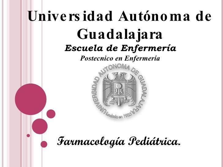 Farmacología Pediátrica. Universidad Autónoma de Guadalajara Escuela de Enfermería Postecnico en Enfermería