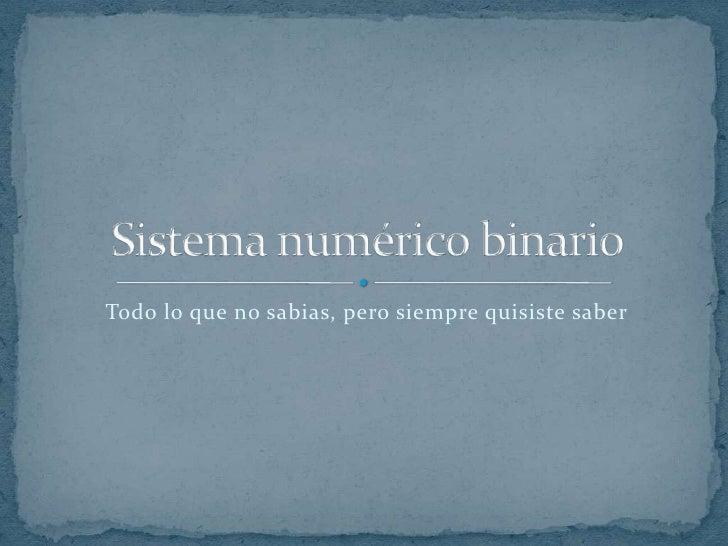 Todo lo que no sabias, pero siempre quisiste saber<br />Sistema numérico binario<br />