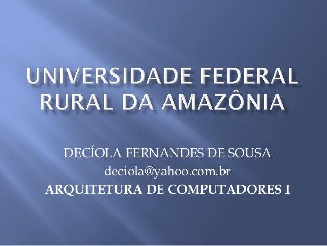 DECÍOLA FERNANDES DE SOUSA       deciola@yahoo.com.brARQUITETURA DE COMPUTADORES I