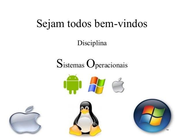 Sejam todos bem-vindos         Disciplina   Sistemas Operacionais