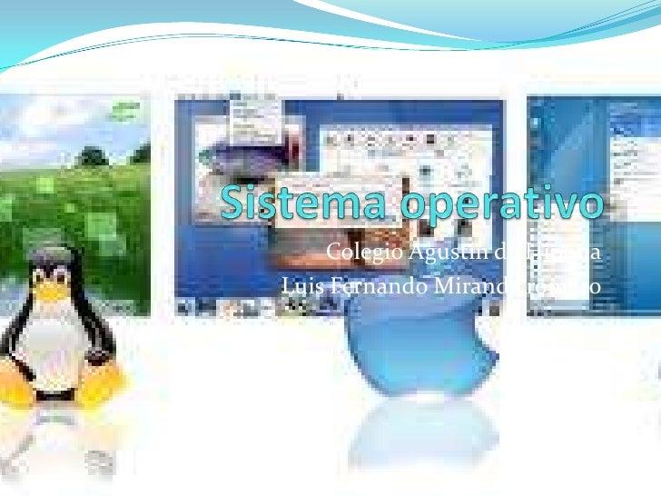 Sistema operativo<br />Colegio Agustín de Hipona<br />Luis Fernando Miranda romero<br />