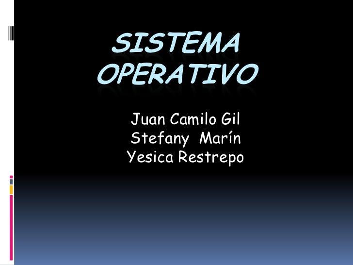 Sistema operativo<br />Juan Camilo Gil <br />Stefany  Marín <br />Yesica Restrepo<br />