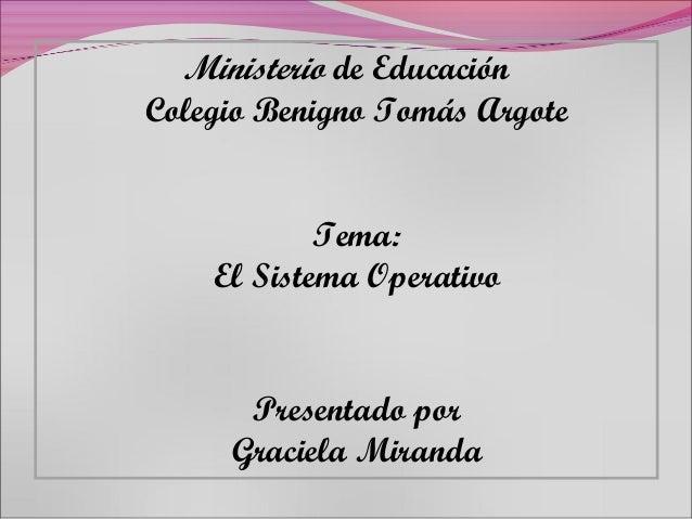 Ministerio de EducaciónColegio Benigno Tomás Argote            Tema:    El Sistema Operativo      Presentado por     Graci...