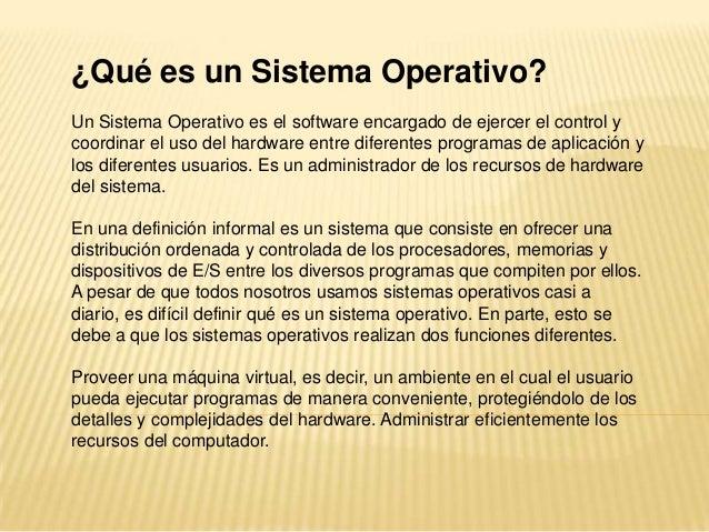¿Qué es un Sistema Operativo?Un Sistema Operativo es el software encargado de ejercer el control ycoordinar el uso del har...