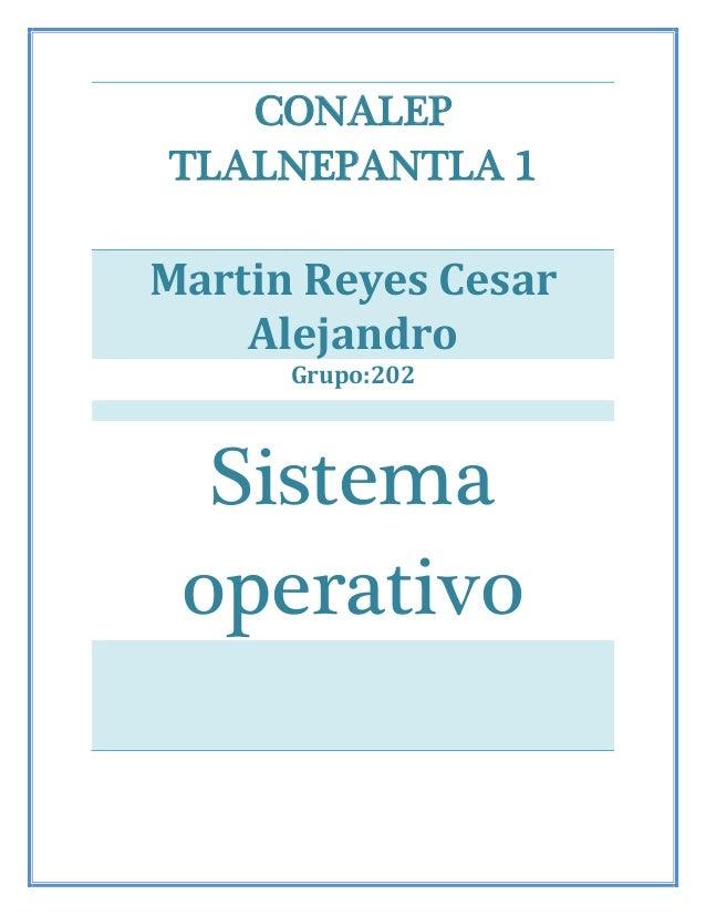CONALEP TLALNEPANTLA 1 Martin Reyes Cesar Alejandro Grupo:202 Sistema operativo