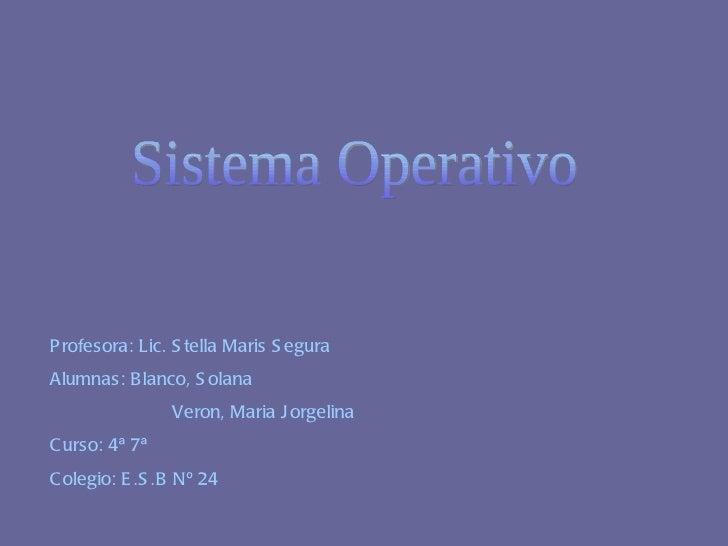 Sistema Operativo Profesora: Lic. Stella Maris Segura Alumnas: Blanco, Solana  Veron, Maria Jorgelina Curso: 4ª 7ª Colegio...