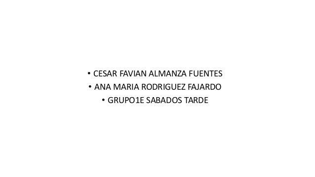 • CESAR FAVIAN ALMANZA FUENTES • ANA MARIA RODRIGUEZ FAJARDO • GRUPO1E SABADOS TARDE