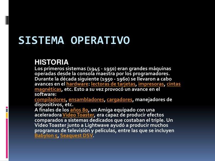 SISTEMA OPERATIVO<br />HISTORIA<br />Los primeros sistemas (1945 - 1950) eran grandes máquinas operadas desde la consola m...
