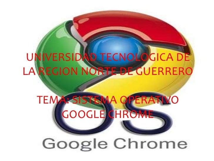 UNIVERSIDAD TECNOLOGICA DE LA REGION NORTE DE GUERREROTEMA: SISTEMA OPERATIVO GOOGLE CHROME<br />