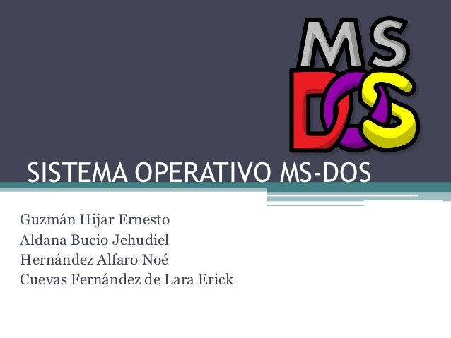 SISTEMA OPERATIVO MS-DOSGuzmán Hijar ErnestoAldana Bucio JehudielHernández Alfaro NoéCuevas Fernández de Lara Erick