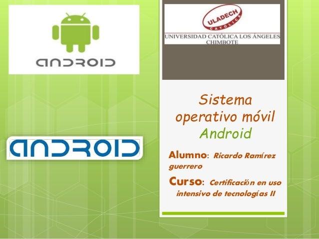 Sistema operativo móvil Android Alumno: Ricardo Ramírez guerrero Curso: Certificación en uso intensivo de tecnologías II