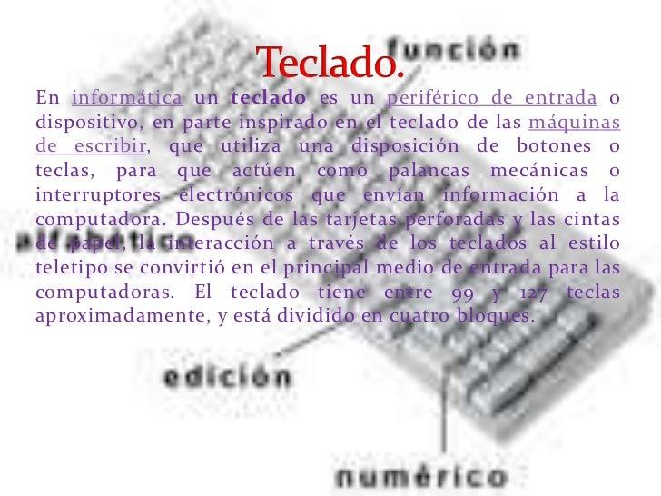 En informática un teclado es un periférico de entrada odispositivo, en parte inspirado en el teclado de las máquinasde esc...