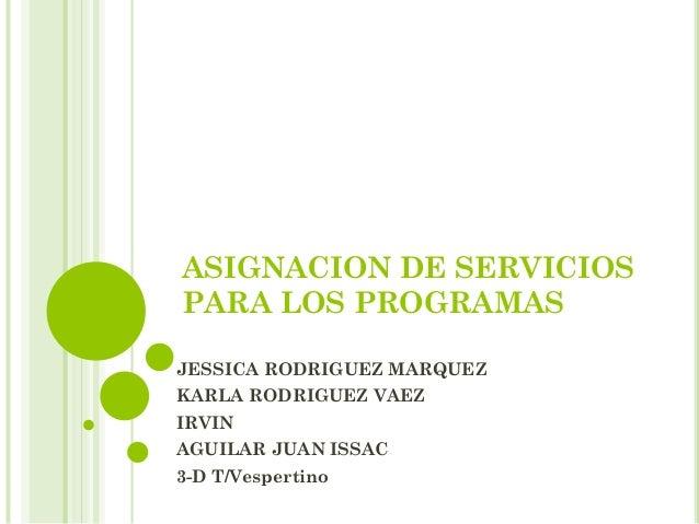 ASIGNACION DE SERVICIOS PARA LOS PROGRAMAS JESSICA RODRIGUEZ MARQUEZ KARLA RODRIGUEZ VAEZ IRVIN AGUILAR JUAN ISSAC 3-D T/V...