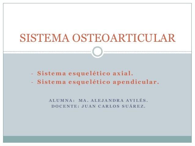 - Sistema esquelético axial. - Sistema esquelético apendicular. A L U M N A : M A . A L E J A N D R A A V I L É S . D O C ...