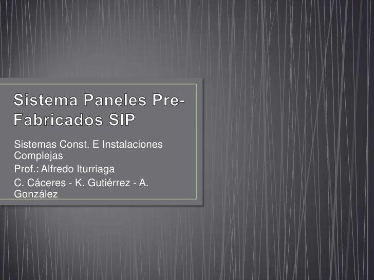 Sistema Paneles Pre-Fabricados SIP<br />Sistemas Const. E Instalaciones Complejas<br />Prof.: Alfredo Iturriaga<br />C. Cá...