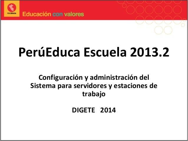 PerúEduca Escuela 2013.2 Configuración y administración del Sistema para servidores y estaciones de trabajo DIGETE 2014
