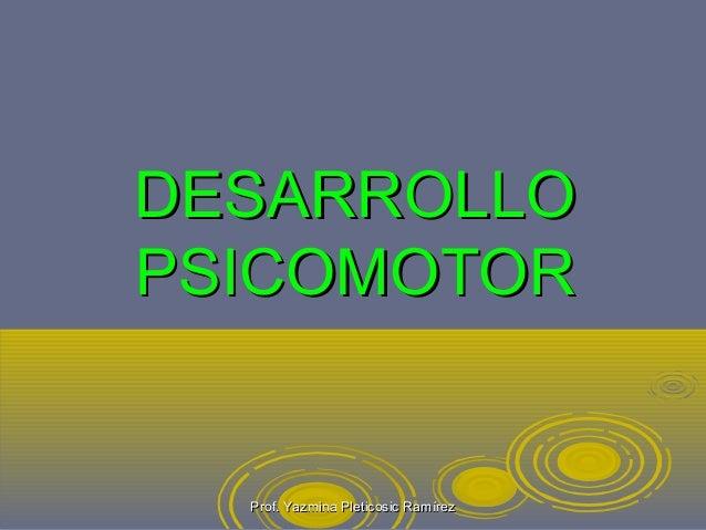 DESARROLLODESARROLLO PSICOMOTORPSICOMOTOR Prof. Yazmina Pleticosic RamírezProf. Yazmina Pleticosic Ramírez