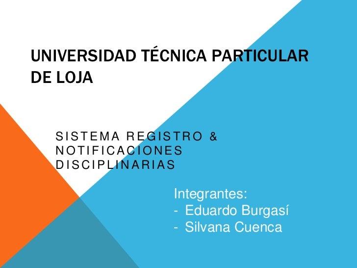 UNIVERSIDAD TÉCNICA PARTICULARDE LOJA  SISTEMA REGISTRO &  NOTIFICACIONES  DISCIPLINARIAS               Integrantes:      ...