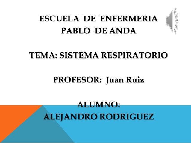ESCUELA DE ENFERMERIA PABLO DE ANDA TEMA: SISTEMA RESPIRATORIO  PROFESOR: Juan Ruiz ALUMNO: ALEJANDRO RODRIGUEZ