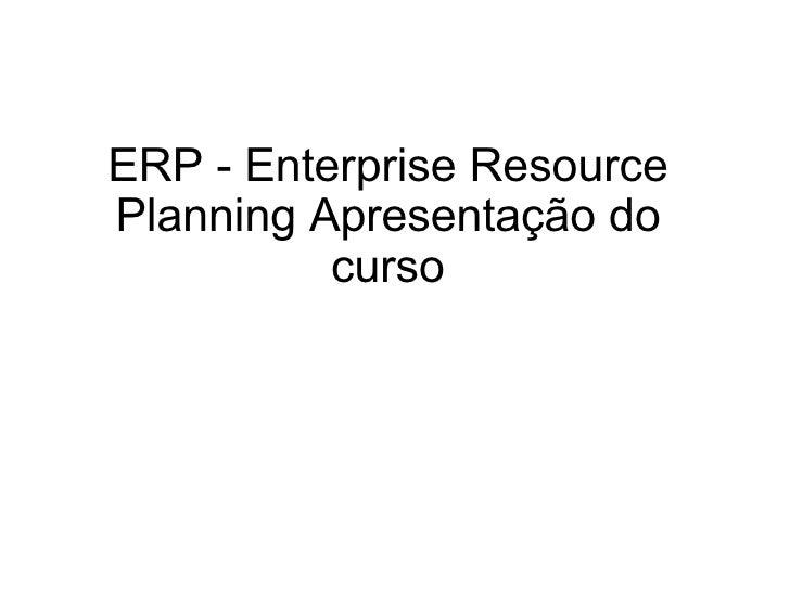 ERP - Enterprise Resource Planning Apresentação do curso