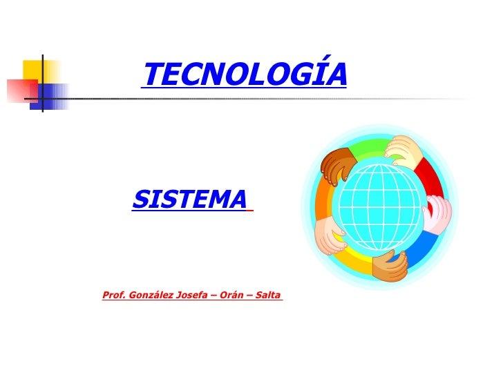 TECNOLOGÍA SISTEMA   Prof. González Josefa – Orán – Salta