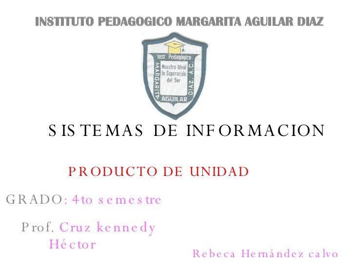 SISTEMAS DE INFORMACION PRODUCTO DE UNIDAD INSTITUTO PEDAGOGICO MARGARITA AGUILAR DIAZ GRADO : 4to semestre Prof.  Cruz   ...