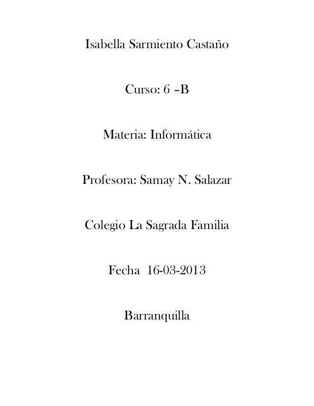 Isabella Sarmiento CastañoCurso: 6 –BMateria: InformáticaProfesora: Samay N. SalazarColegio La Sagrada FamiliaFecha 16-03-...