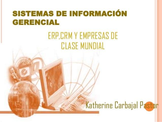 SISTEMAS DE INFORMACIÓN GERENCIAL ERP,CRM Y EMPRESAS DE CLASE MUNDIAL Katherine Carbajal Pastor