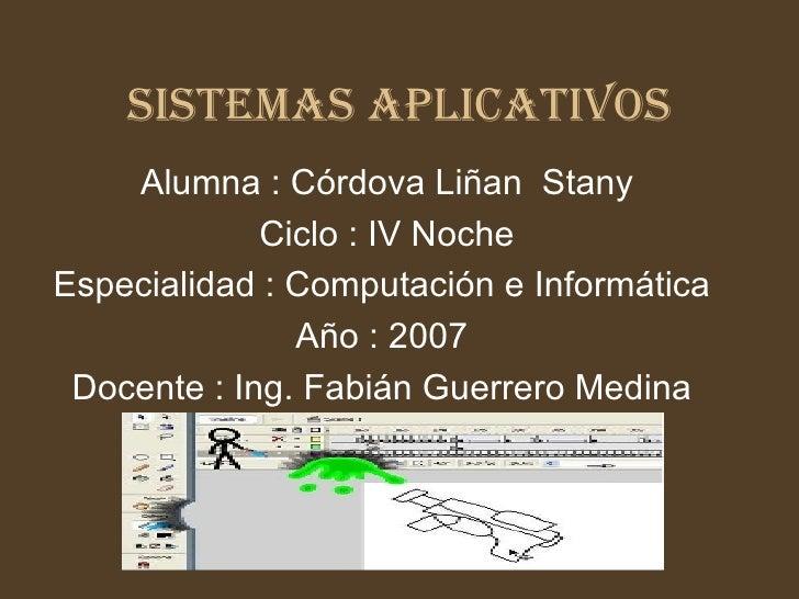 SISTEMAS APLICATIVOS Alumna : Córdova Liñan  Stany Ciclo : IV Noche Especialidad : Computación e Informática  Año : 2007  ...