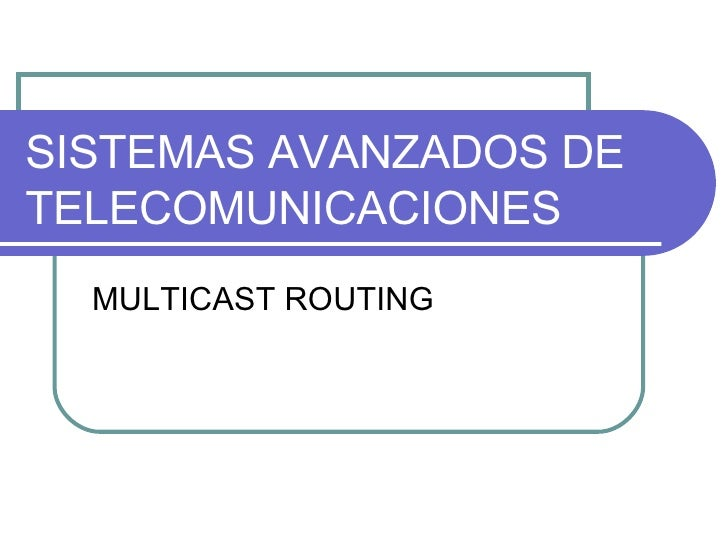 SISTEMAS AVANZADOS DE TELECOMUNICACIONES MULTICAST ROUTING