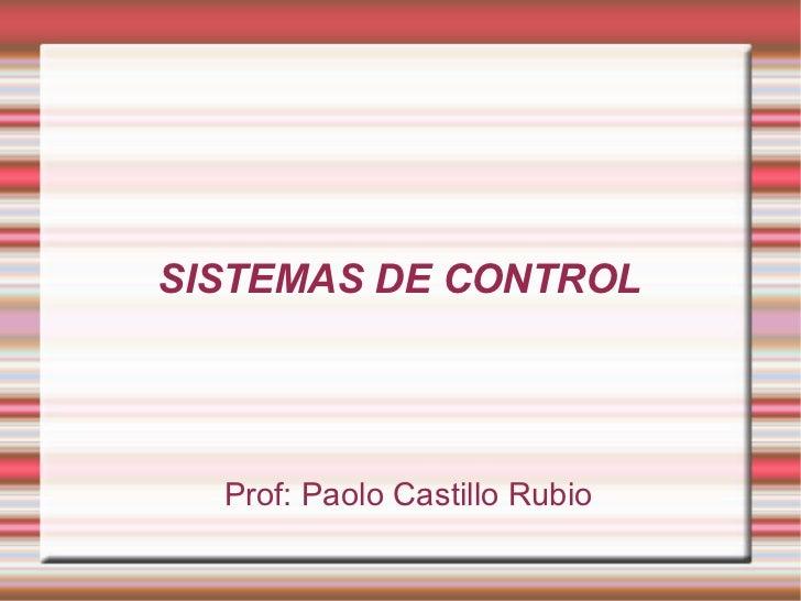 SISTEMAS DE CONTROL <ul><ul><li>Prof: Paolo Castillo Rubio </li></ul></ul>