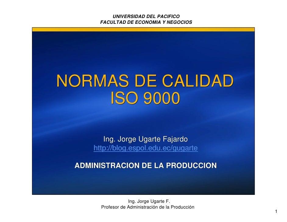 UNIVERSIDAD DEL PACIFICO       FACULTAD DE ECONOMIA Y NEGOCIOS     NORMAS DE CALIDAD     ISO 9000          Ing. Jorge Ugar...