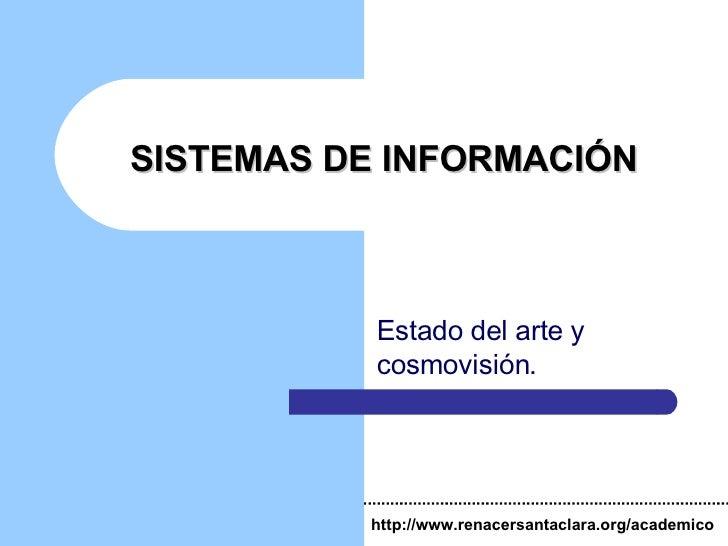 SISTEMAS DE INFORMACIÓN Estado del arte y cosmovisión. http://www.renacersantaclara.org/academico