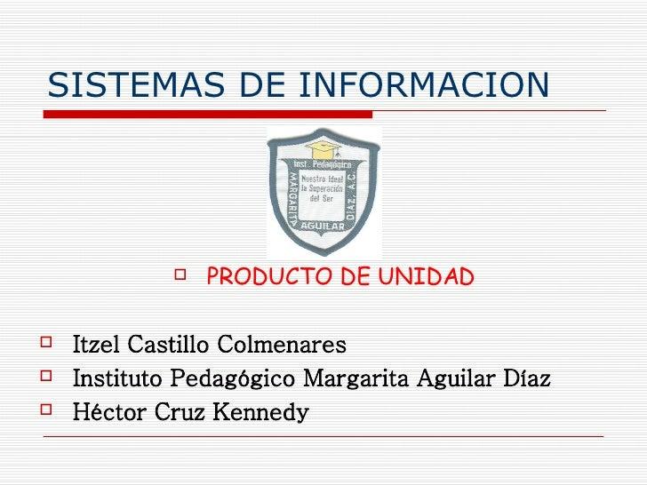 SISTEMAS DE INFORMACION <ul><li>PRODUCTO DE UNIDAD </li></ul><ul><li>Itzel Castillo Colmenares </li></ul><ul><li>Instituto...