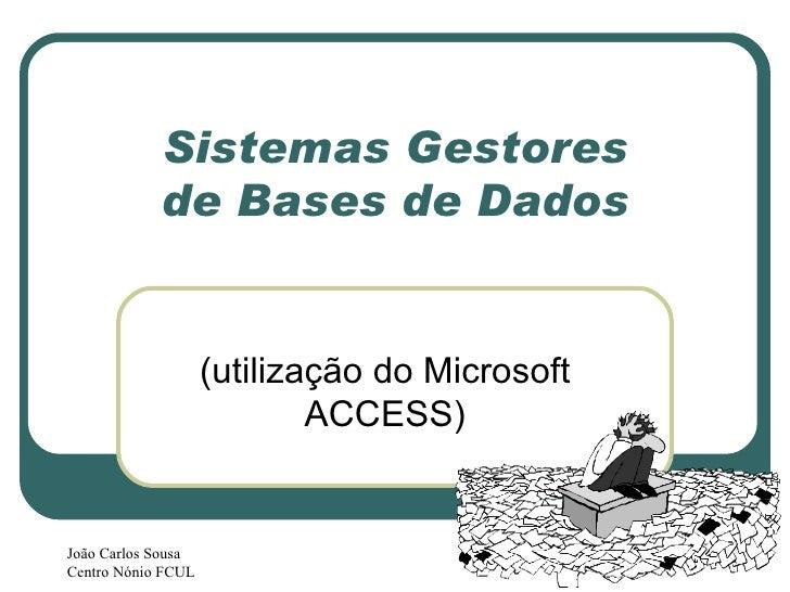 Sistemas Gestores de  Bases de Dados (utilização do Microsoft ACCESS) João Carlos Sousa Centro Nónio FCUL
