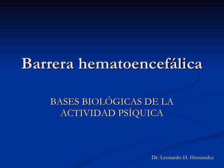 Barrera hematoencefálica BASES BIOLÓGICAS DE LA ACTIVIDAD PSÍQUICA Dr. Leonardo H. Hernandez