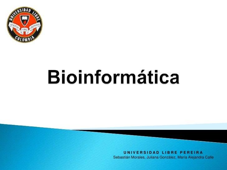 Bioinformática<br />UNIVERSIDAD LIBRE PEREIRA<br />Sebastián Morales, Juliana González, María Alejandra Calle<br />