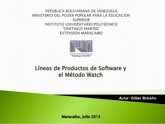 Líneas de Productos de Software y el Método Watch Autor: Gilber Briceño Maracaibo, Julio 2015