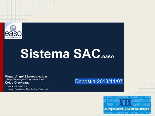 Sistema SAC  .easo  Miguel Angel Elkoroberezibar Resp. Sistema gestión y comunicación  Koldo Olaskoaga Dinamizador de TICs...