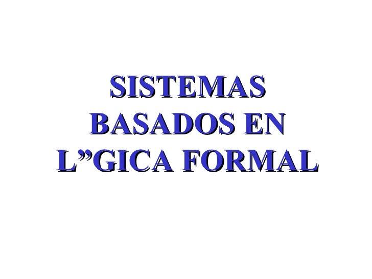 SISTEMAS BASADOS EN LÓGICA FORMAL