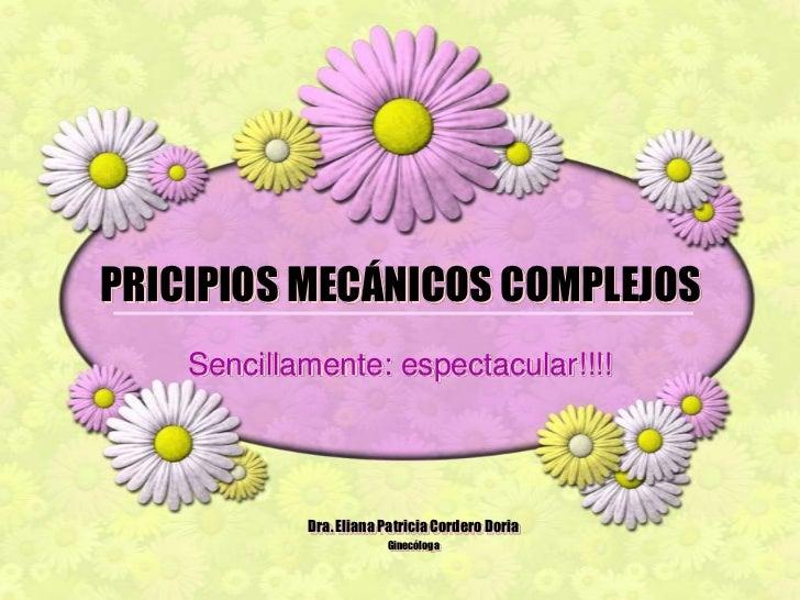 PRICIPIOS MECÁNICOS COMPLEJOS<br />Sencillamente: espectacular!!!!<br />Dra. Eliana Patricia Cordero Doria<br />Ginecóloga...
