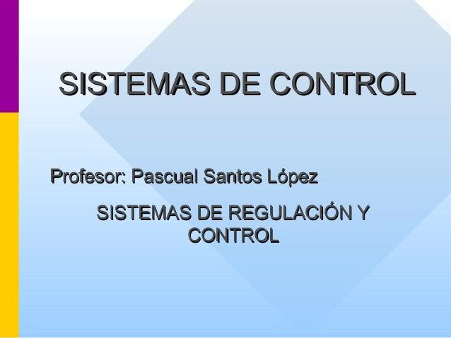 SISTEMAS DESISTEMAS DE CONTROLCONTROLProfesor: Pascual Santos LópezProfesor: Pascual Santos LópezSISTEMAS DE REGULACIÓN YS...