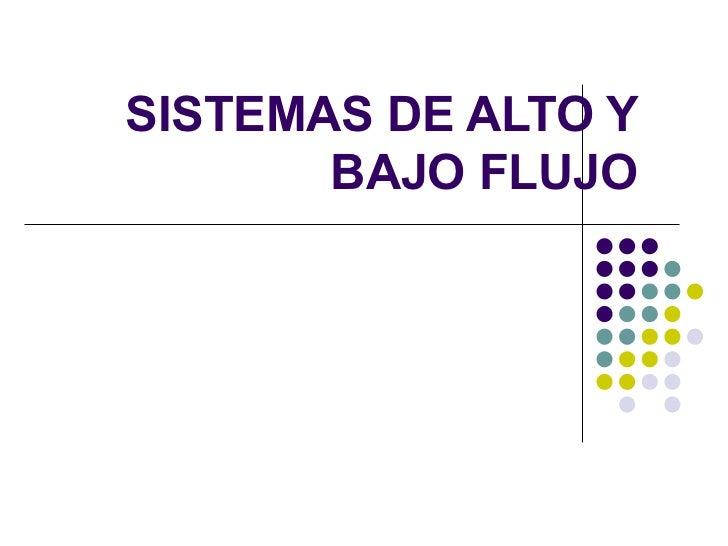 SISTEMAS DE ALTO Y        BAJO FLUJO