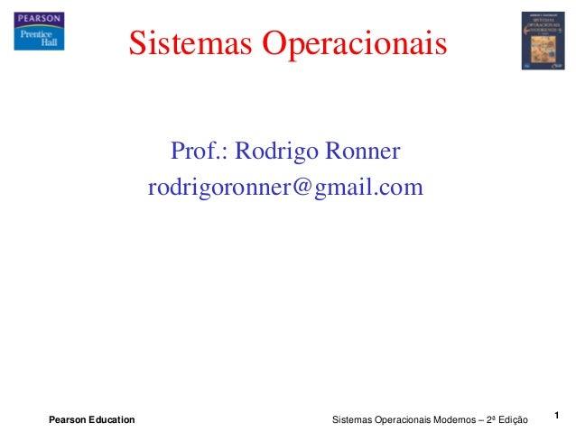 Pearson Education Sistemas Operacionais Modernos – 2ª Edição 1 Sistemas Operacionais Prof.: Rodrigo Ronner rodrigoronner@g...